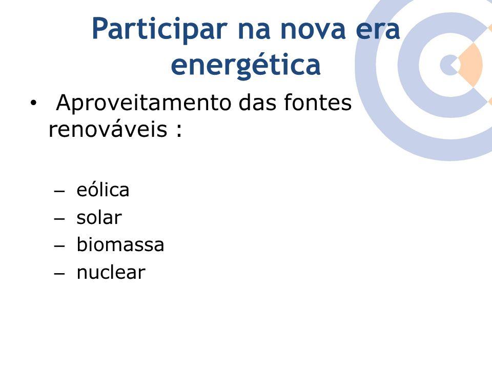 Participar na nova era energética Aproveitamento das fontes renováveis : – eólica – solar – biomassa – nuclear