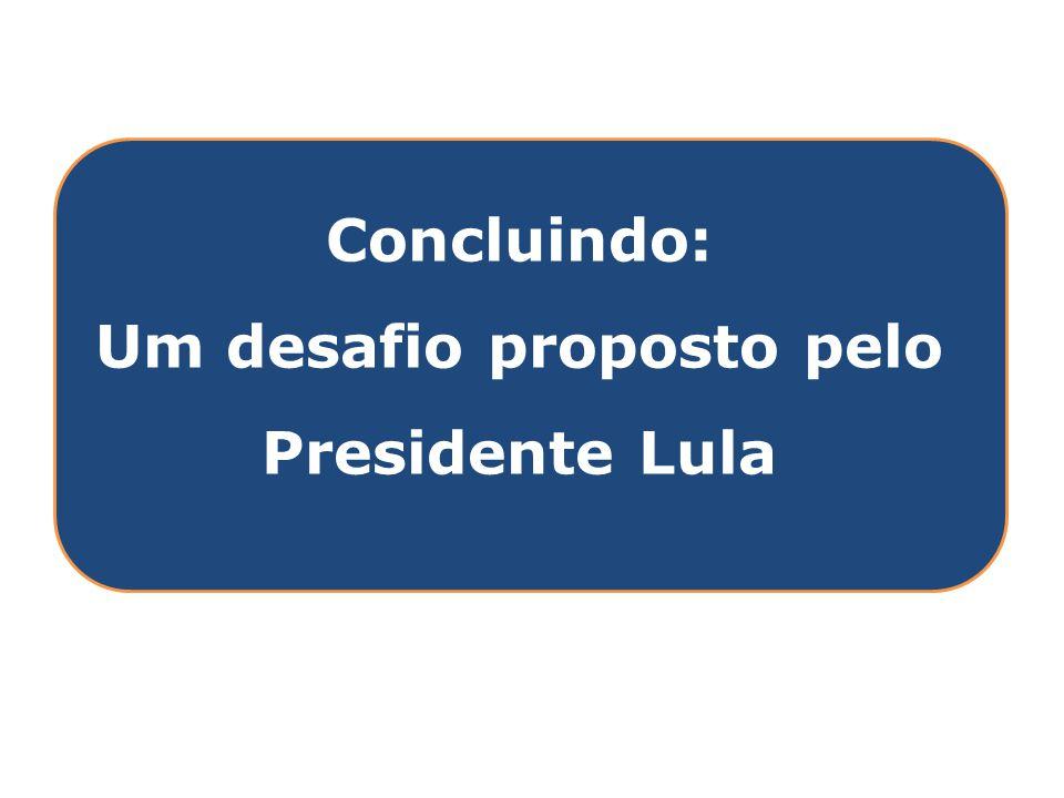 Clique para editar o estilo do título mestre Concluindo: Um desafio proposto pelo Presidente Lula