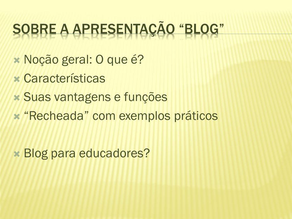 """ Noção geral: O que é?  Características  Suas vantagens e funções  """"Recheada"""" com exemplos práticos  Blog para educadores?"""