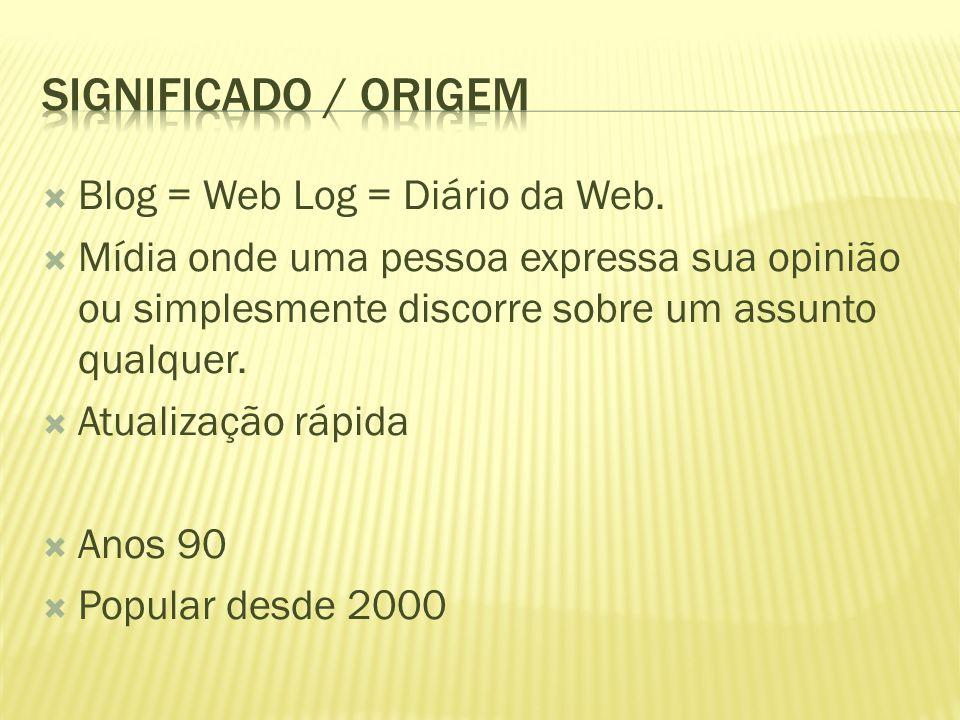  Blog = Web Log = Diário da Web.  Mídia onde uma pessoa expressa sua opinião ou simplesmente discorre sobre um assunto qualquer.  Atualização rápid