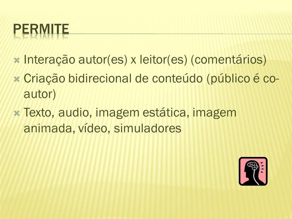  Interação autor(es) x leitor(es) (comentários)  Criação bidirecional de conteúdo (público é co- autor)  Texto, audio, imagem estática, imagem anim