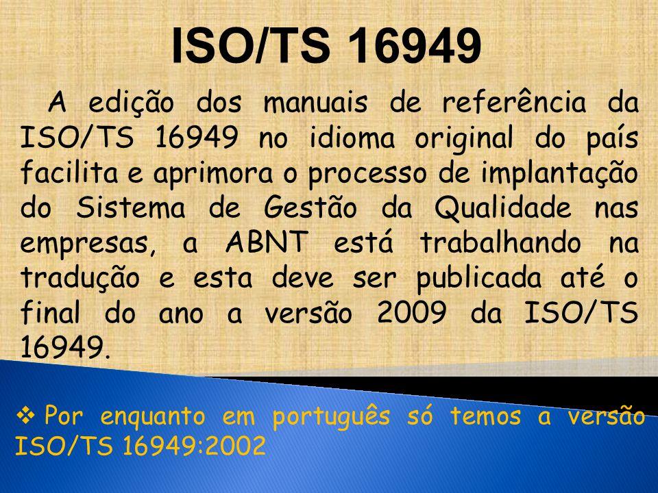 A edição dos manuais de referência da ISO/TS 16949 no idioma original do país facilita e aprimora o processo de implantação do Sistema de Gestão da Qualidade nas empresas, a ABNT está trabalhando na tradução e esta deve ser publicada até o final do ano a versão 2009 da ISO/TS 16949.