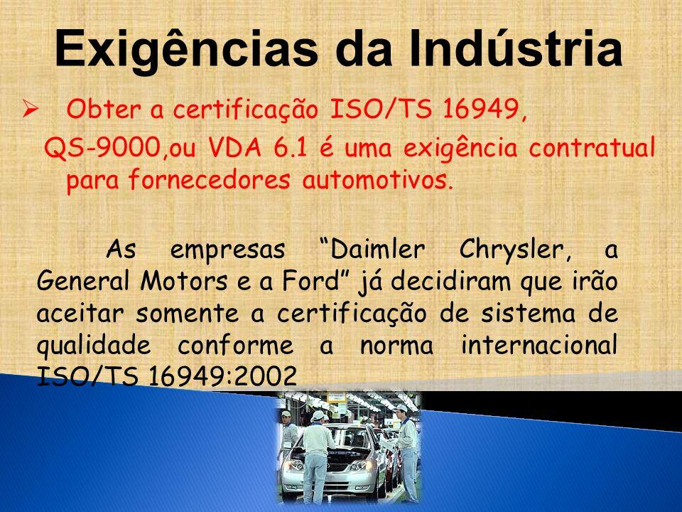 Exigências da Indústria  Obter a certificação ISO/TS 16949, QS-9000,ou VDA 6.1 é uma exigência contratual para fornecedores automotivos.