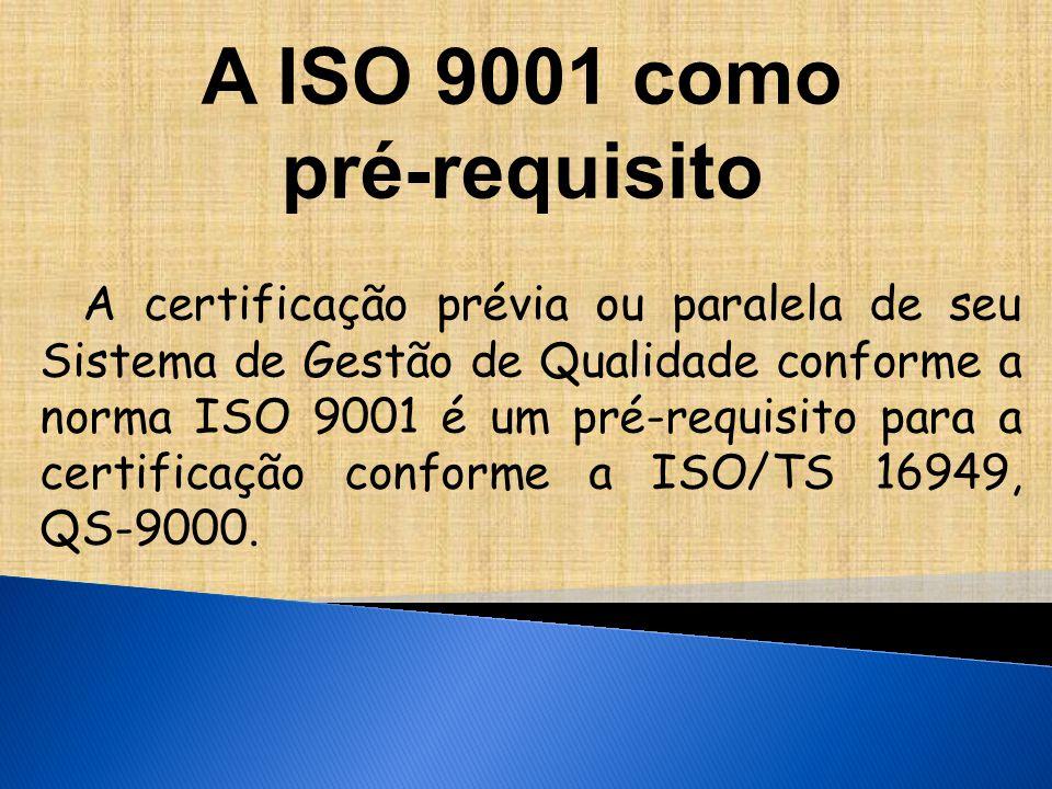 A ISO 9001 como pré-requisito A certificação prévia ou paralela de seu Sistema de Gestão de Qualidade conforme a norma ISO 9001 é um pré-requisito para a certificação conforme a ISO/TS 16949, QS-9000.
