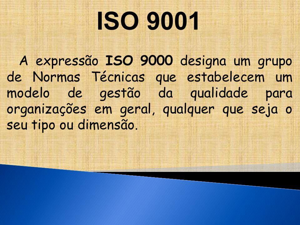 ISO 9001 A expressão ISO 9000 designa um grupo de Normas Técnicas que estabelecem um modelo de gestão da qualidade para organizações em geral, qualquer que seja o seu tipo ou dimensão.