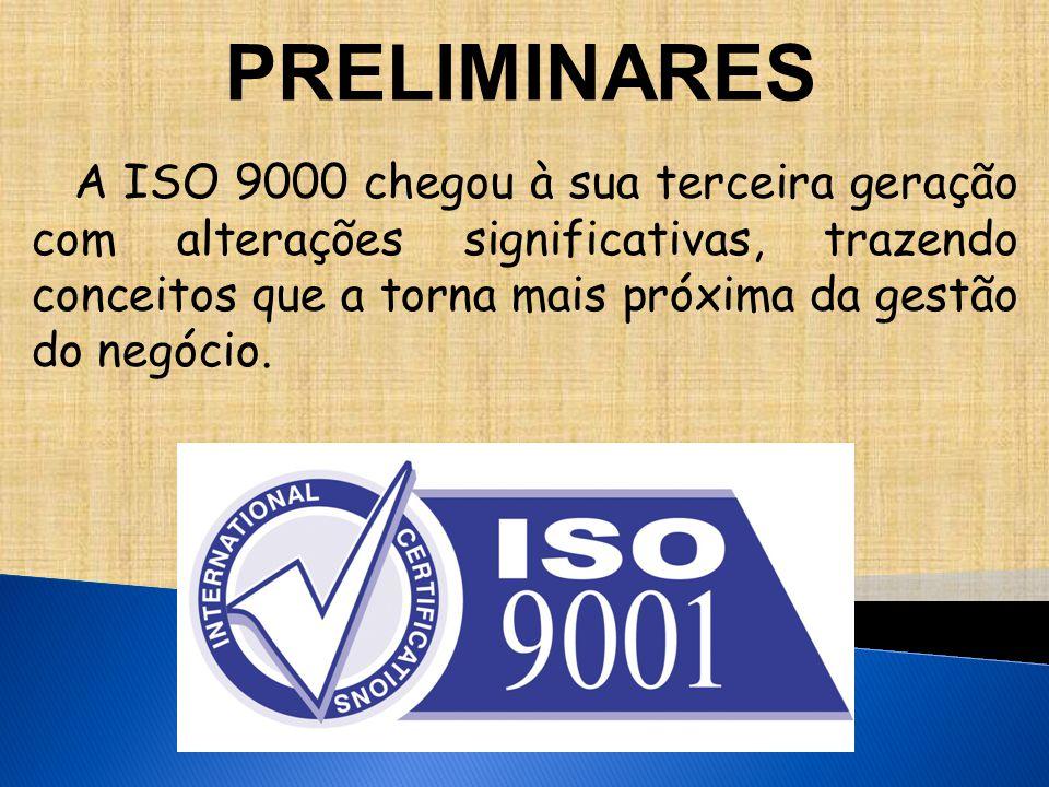 PRELIMINARES A ISO 9000 chegou à sua terceira geração com alterações significativas, trazendo conceitos que a torna mais próxima da gestão do negócio.