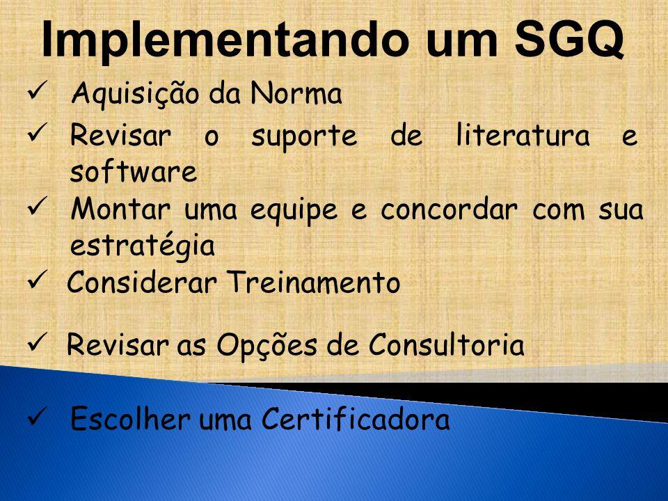 Escolher uma Certificadora Aquisição da Norma Revisar o suporte de literatura e software Montar uma equipe e concordar com sua estratégia Considerar Treinamento Revisar as Opções de Consultoria Implementando um SGQ