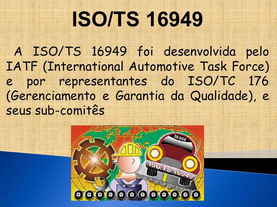 ISO/TS 16949 A ISO/TS 16949 foi desenvolvida pelo IATF (International Automotive Task Force) e por representantes do ISO/TC 176 (Gerenciamento e Garantia da Qualidade), e seus sub-comitês