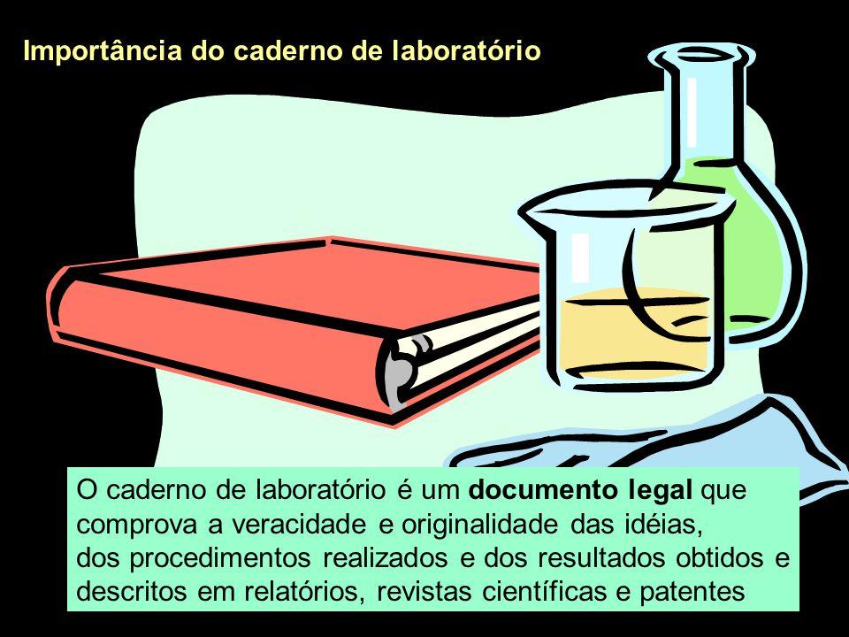 Importância do caderno de laboratório O caderno de laboratório é um documento legal que comprova a veracidade e originalidade das idéias, dos procedim