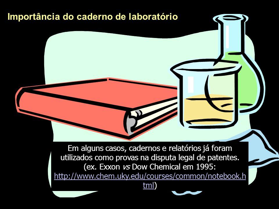 Importância do caderno de laboratório Em alguns casos, cadernos e relatórios já foram utilizados como provas na disputa legal de patentes. (ex. Exxon