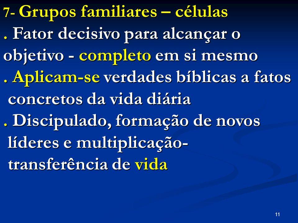 11 7- Grupos familiares – células. Fator decisivo para alcançar o objetivo - completo em si mesmo. Aplicam-se verdades bíblicas a fatos concretos da v