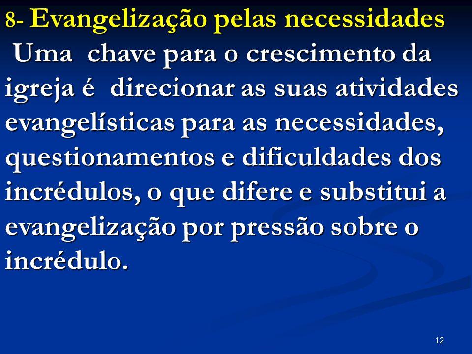 12 8- Evangelização pelas necessidades Uma chave para o crescimento da igreja é direcionar as suas atividades evangelísticas para as necessidades, que