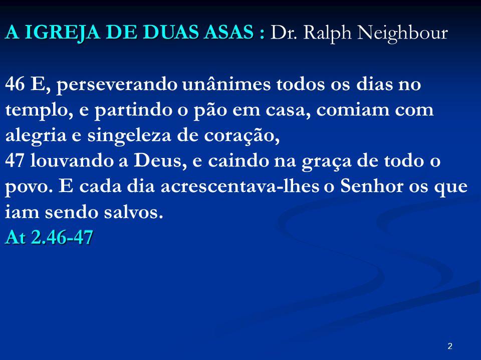 2 A IGREJA DE DUAS ASAS : A IGREJA DE DUAS ASAS : Dr. Ralph Neighbour 46 E, perseverando unânimes todos os dias no templo, e partindo o pão em casa, c