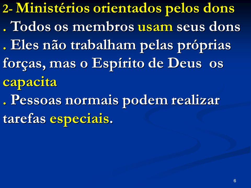 6 2- Ministérios orientados pelos dons. Todos os membros usam seus dons. Eles não trabalham pelas próprias forças, mas o Espírito de Deus os capacita.