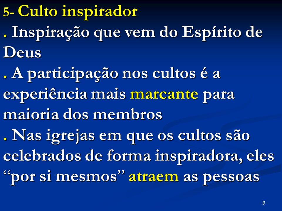 9 5- Culto inspirador. Inspiração que vem do Espírito de Deus. A participação nos cultos é a experiência mais marcante para maioria dos membros. Nas i