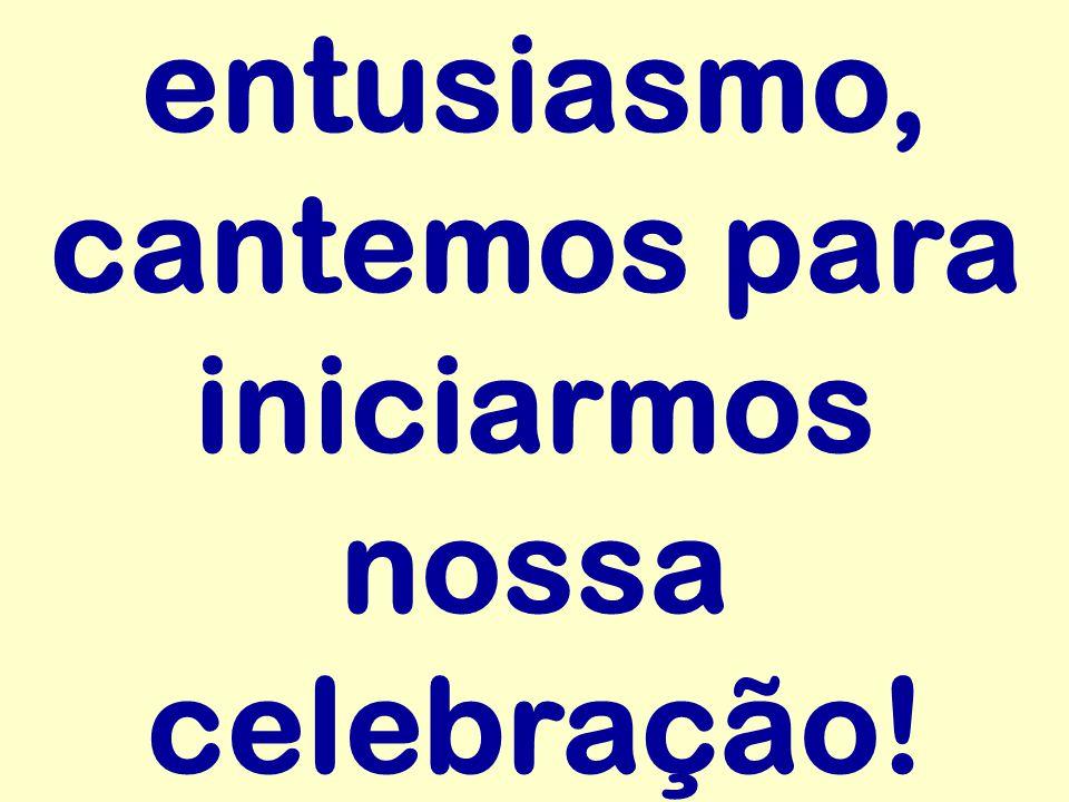 entusiasmo, cantemos para iniciarmos nossa celebração!