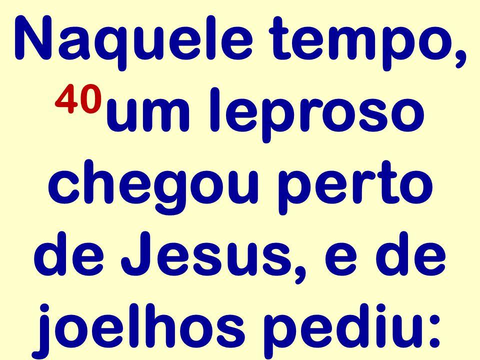 Naquele tempo, 40 um leproso chegou perto de Jesus, e de joelhos pediu: