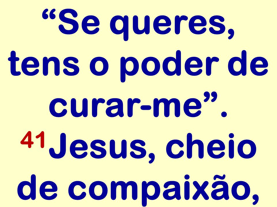 Se queres, tens o poder de curar-me . 41 Jesus, cheio de compaixão,