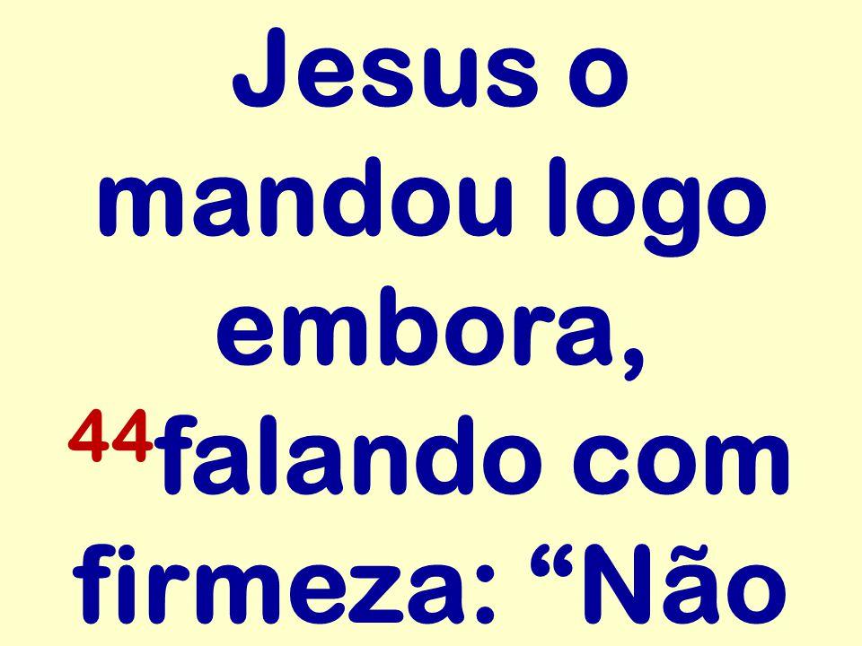 Jesus o mandou logo embora, 44 falando com firmeza: Não