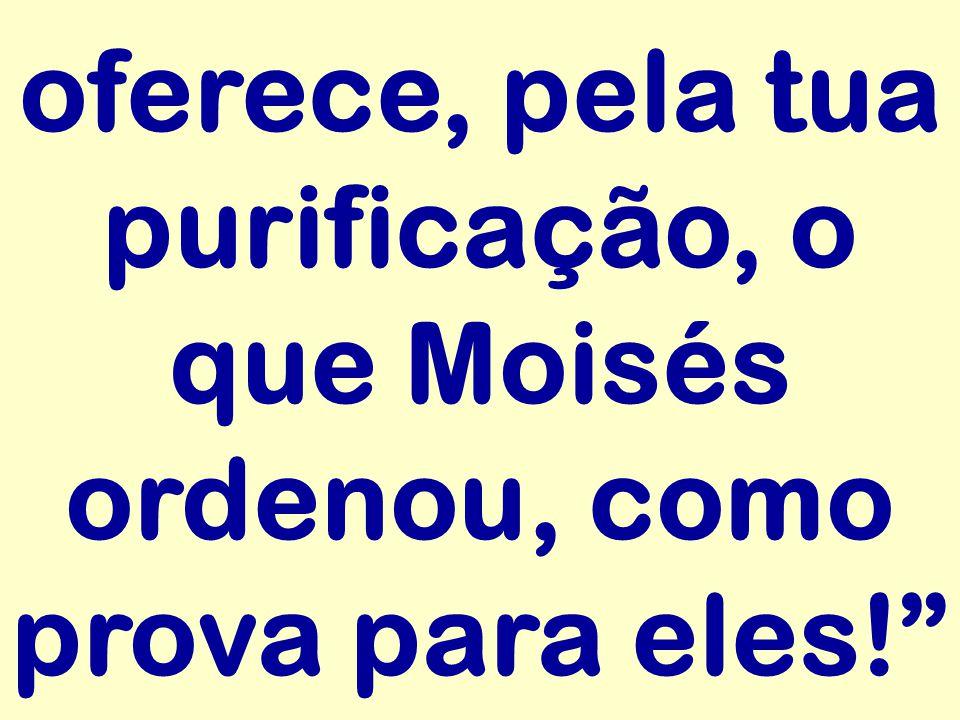 oferece, pela tua purificação, o que Moisés ordenou, como prova para eles!