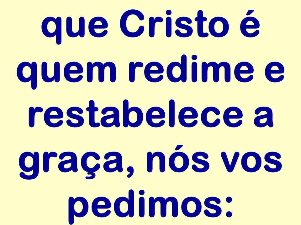 que Cristo é quem redime e restabelece a graça, nós vos pedimos: