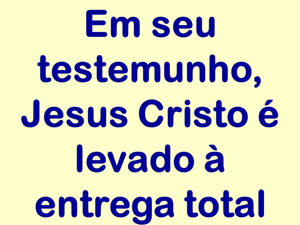 Em seu testemunho, Jesus Cristo é levado à entrega total