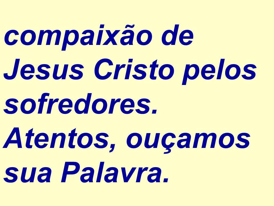 compaixão de Jesus Cristo pelos sofredores. Atentos, ouçamos sua Palavra.