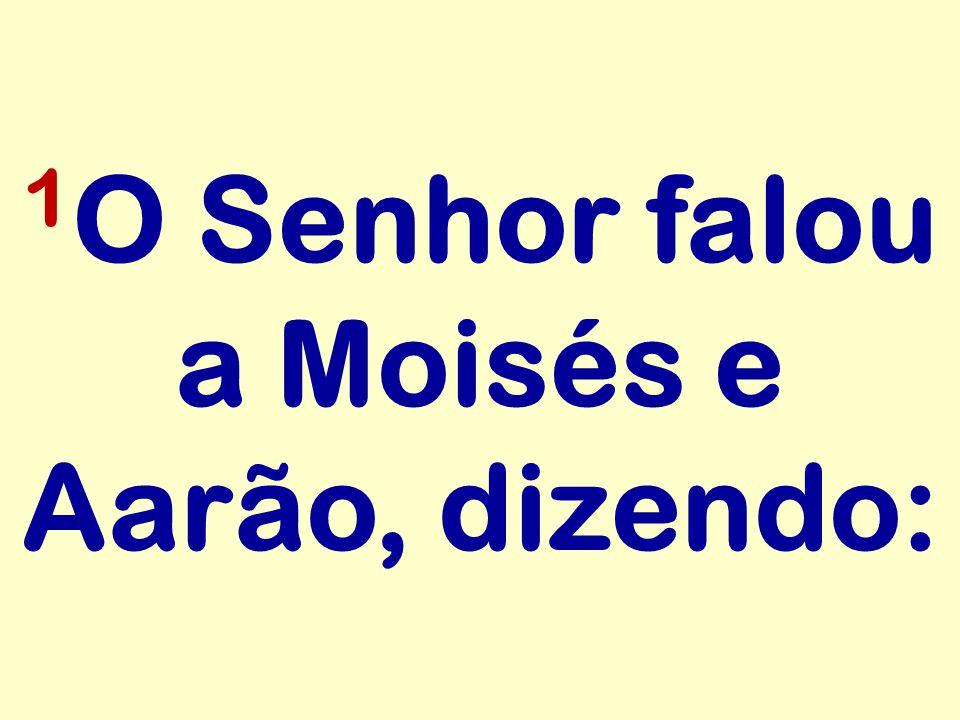 1 O Senhor falou a Moisés e Aarão, dizendo: