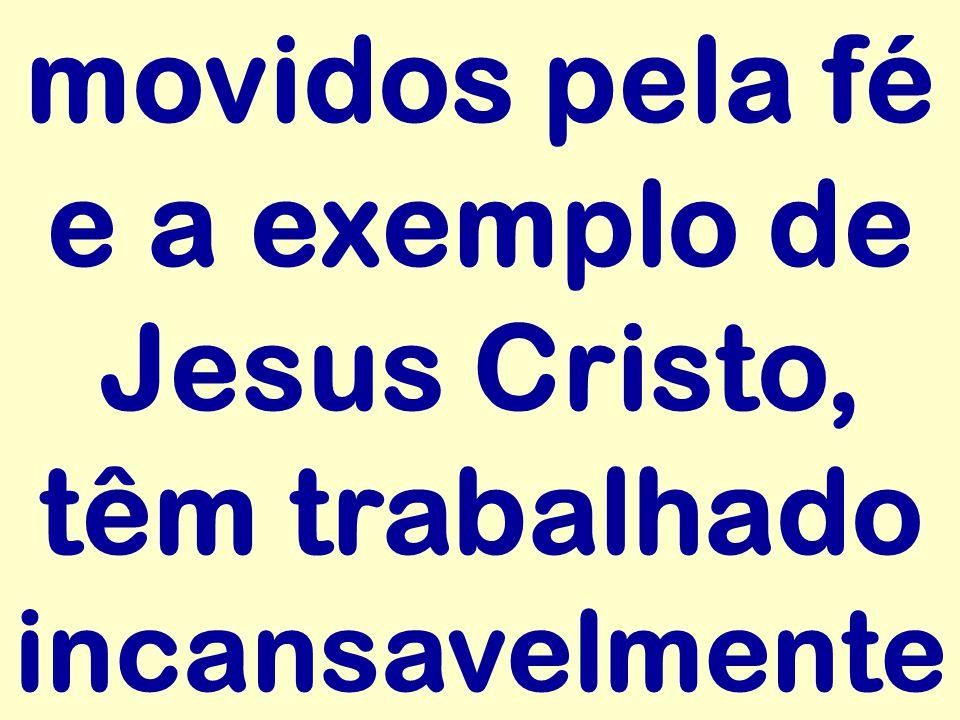 movidos pela fé e a exemplo de Jesus Cristo, têm trabalhado incansavelmente