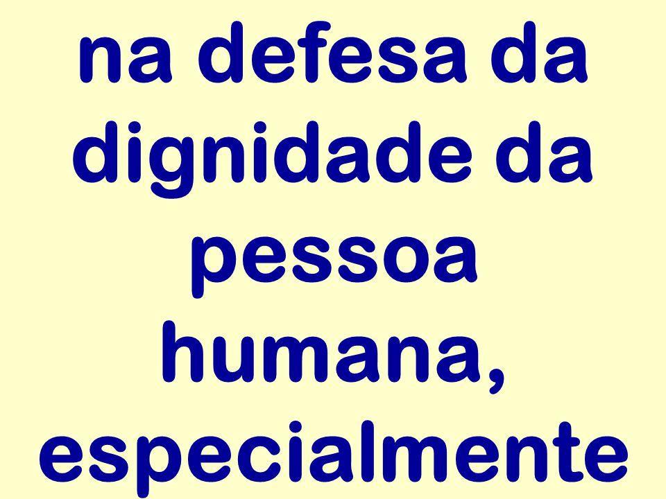 na defesa da dignidade da pessoa humana, especialmente