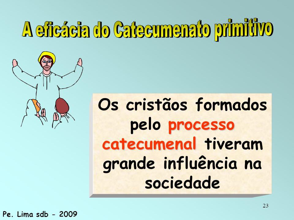 23 processo catecumenal Os cristãos formados pelo processo catecumenal tiveram grande influência na sociedade Pe. Lima sdb - 2009