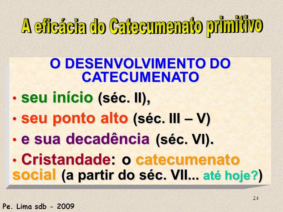 24 O DESENVOLVIMENTO DO CATECUMENATO seu início (séc. II), seu início (séc. II), seu ponto alto (séc. III – V) seu ponto alto (séc. III – V) e sua dec