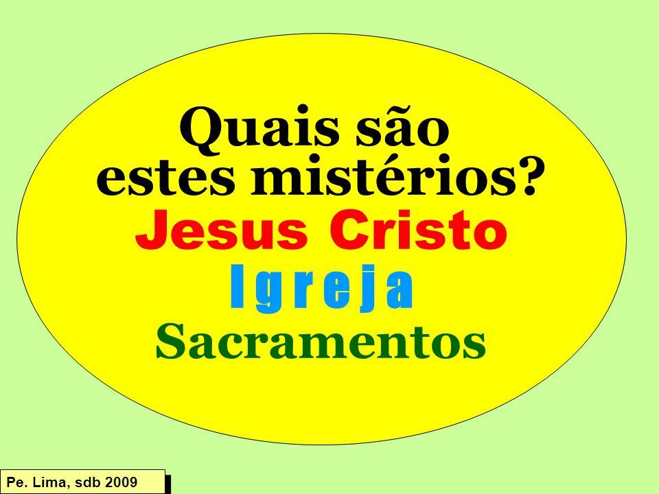 Quais são estes mistérios? Jesus Cristo I g r e j a Sacramentos Pe. Lima, sdb 2009