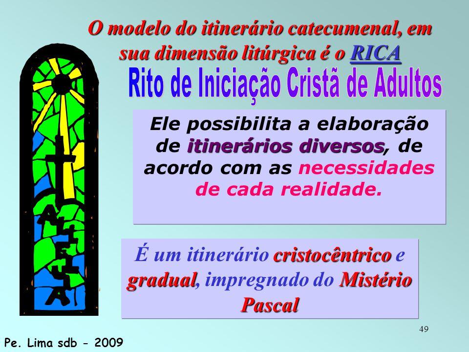 49 O modelo do itinerário catecumenal, em sua dimensão litúrgica é o RICA itinerários diversos Ele possibilita a elaboração de itinerários diversos, d