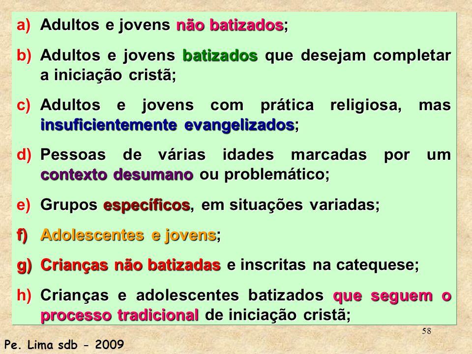 58 a)Adultos e jovens não batizados; b)Adultos e jovens batizados que desejam completar a iniciação cristã; c)Adultos e jovens com prática religiosa,