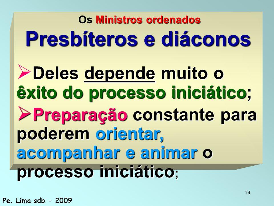 74 Ministros ordenados Os Ministros ordenados Presbíteros e diáconos  Deles depende muito o êxito do processo iniciático;  Preparação constante para