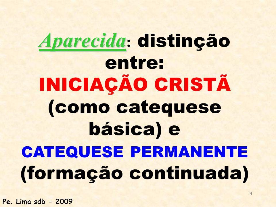 9 Aparecida Aparecida : distinção entre: INICIAÇÃO CRISTÃ (como catequese básica) e CATEQUESE PERMANENTE (formação continuada) Pe. Lima sdb - 2009