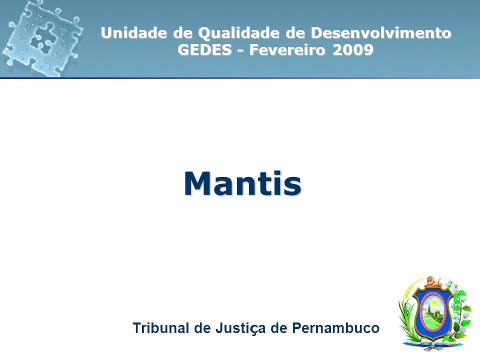 Tribunal de Justi ç a de Pernambuco Unidade de Qualidade de Desenvolvimento GEDES - Fevereiro 2009 Mantis