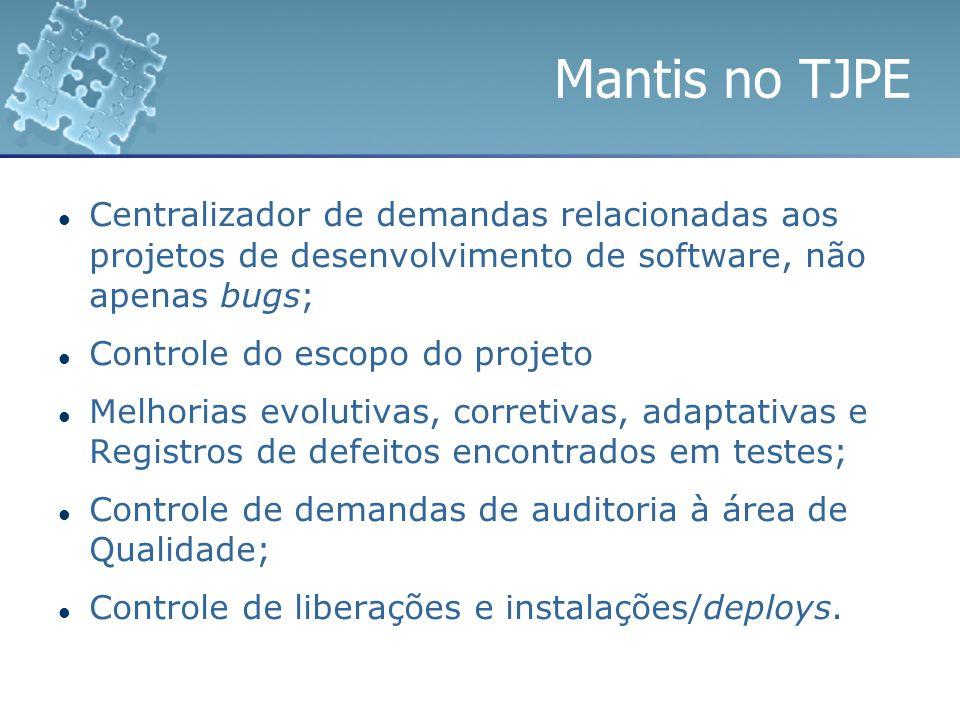 Mantis no TJPE Centralizador de demandas relacionadas aos projetos de desenvolvimento de software, não apenas bugs; Controle do escopo do projeto Melh