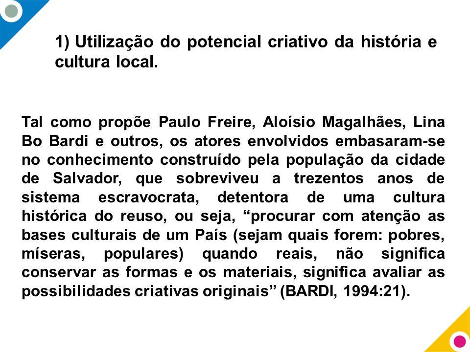 1) Utilização do potencial criativo da história e cultura local. Tal como propõe Paulo Freire, Aloísio Magalhães, Lina Bo Bardi e outros, os atores en