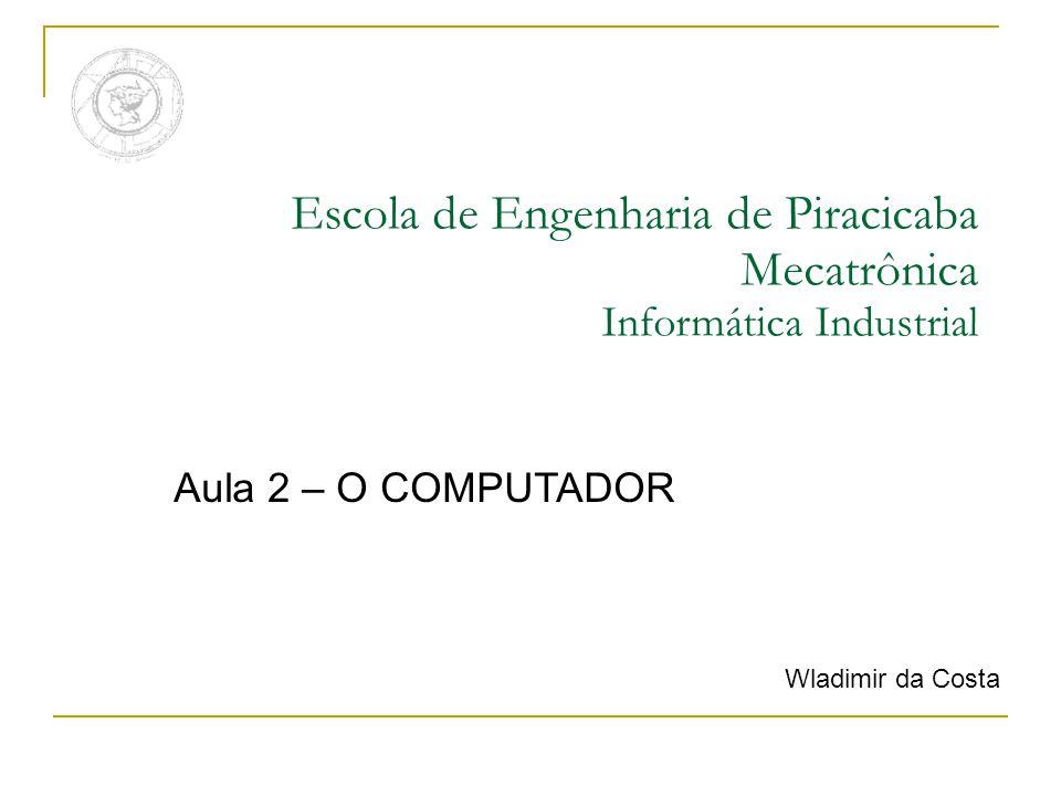 Escola de Engenharia de Piracicaba Mecatrônica Informática Industrial Aula 2 – O COMPUTADOR Wladimir da Costa