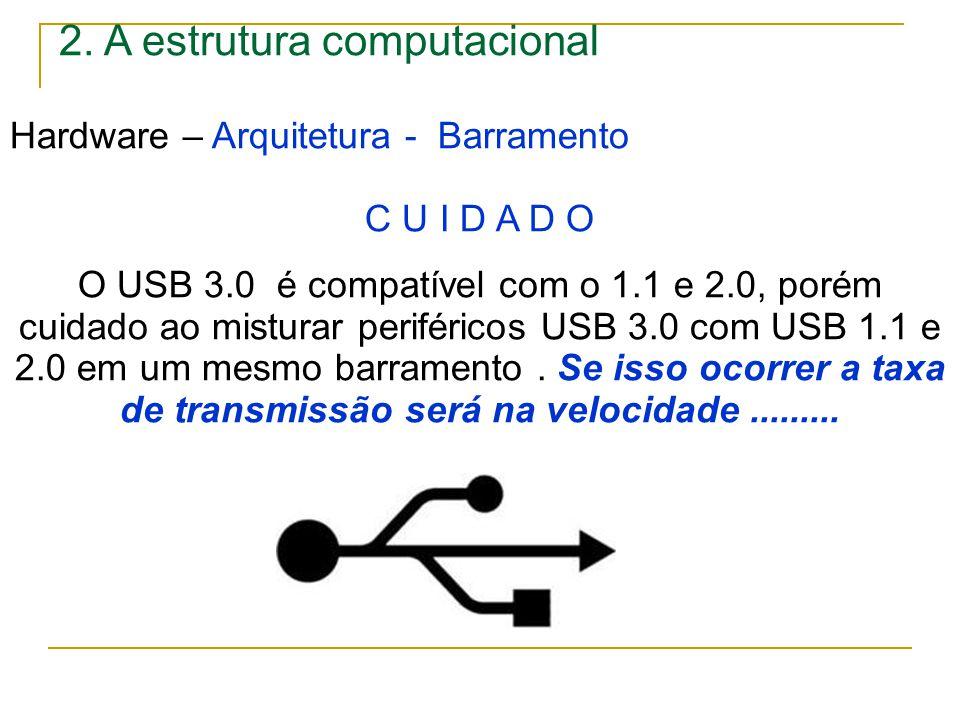 2. A estrutura computacional Hardware – Arquitetura - Barramento C U I D A D O O USB 3.0 é compatível com o 1.1 e 2.0, porém cuidado ao misturar perif