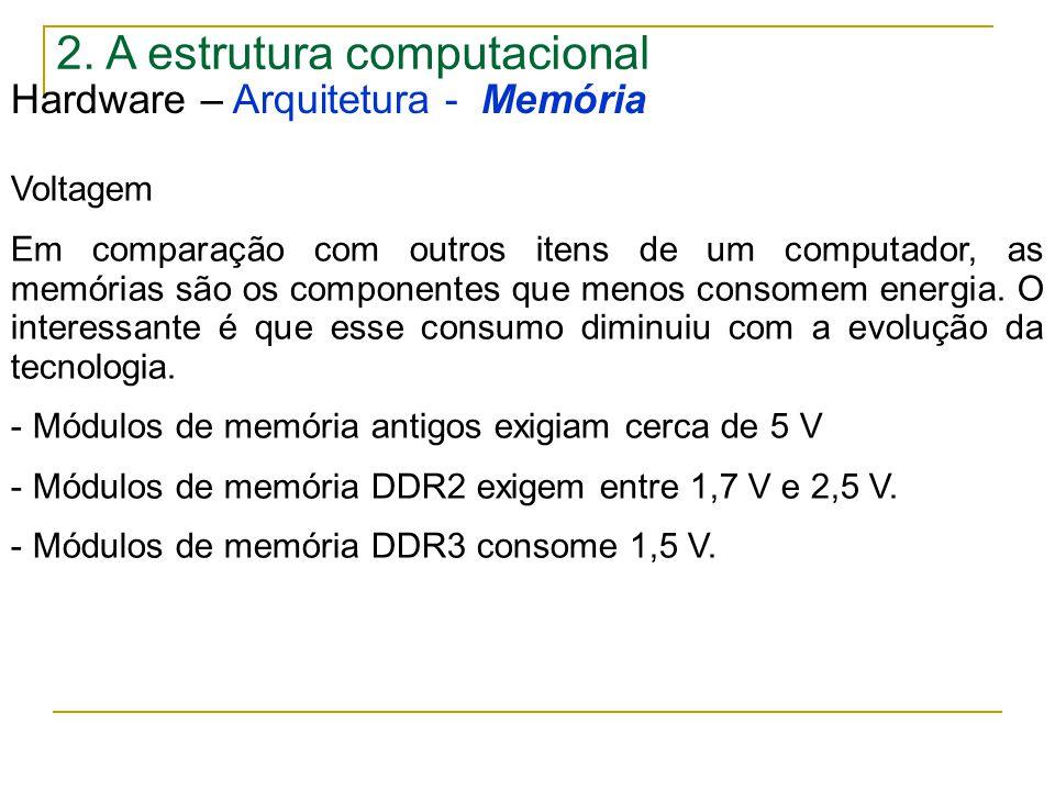 2. A estrutura computacional Hardware – Arquitetura - Memória Voltagem Em comparação com outros itens de um computador, as memórias são os componentes