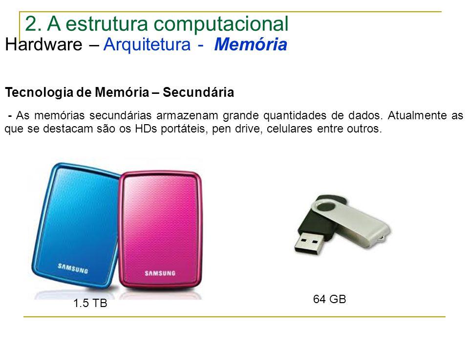 2. A estrutura computacional Hardware – Arquitetura - Memória Tecnologia de Memória – Secundária - As memórias secundárias armazenam grande quantidade