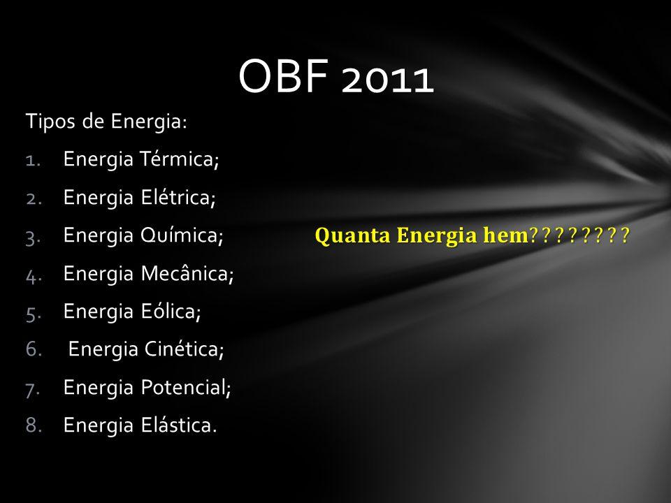 OBF 2011 Tipos de Energia: 1.Energia Térmica; 2.Energia Elétrica; 3.Energia Química; 4.Energia Mecânica; 5.Energia Eólica; 6. Energia Cinética; 7.Ener