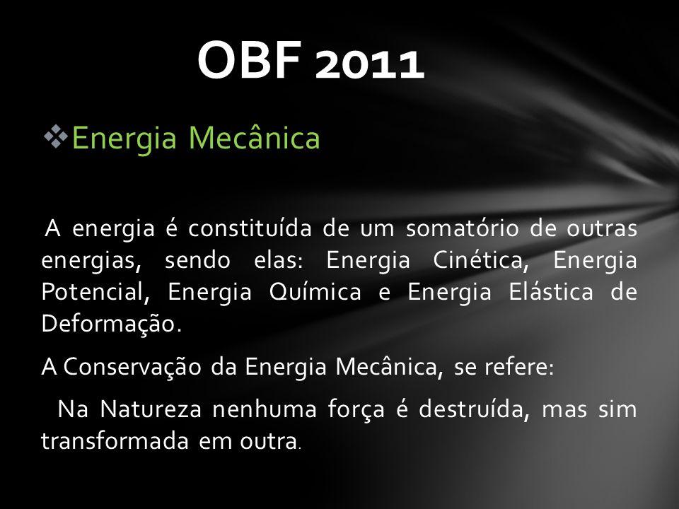 OBF 2011  Energia Mecânica A energia é constituída de um somatório de outras energias, sendo elas: Energia Cinética, Energia Potencial, Energia Quími