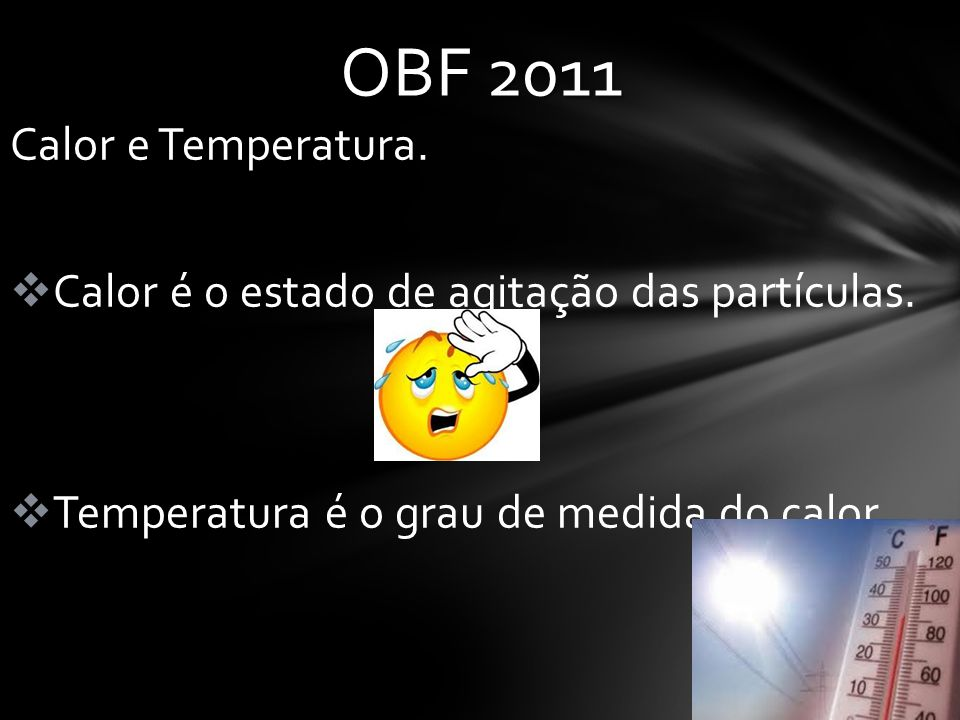 OBF 2011 Calor e Temperatura.  Calor é o estado de agitação das partículas.  Temperatura é o grau de medida do calor.