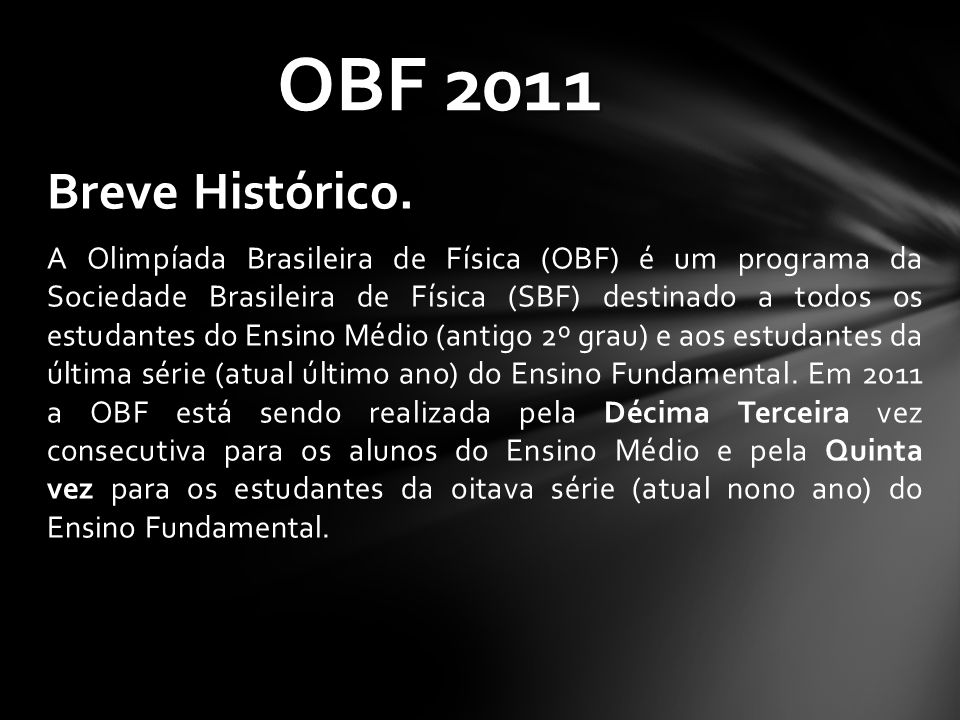 Breve Histórico. A Olimpíada Brasileira de Física (OBF) é um programa da Sociedade Brasileira de Física (SBF) destinado a todos os estudantes do Ensin