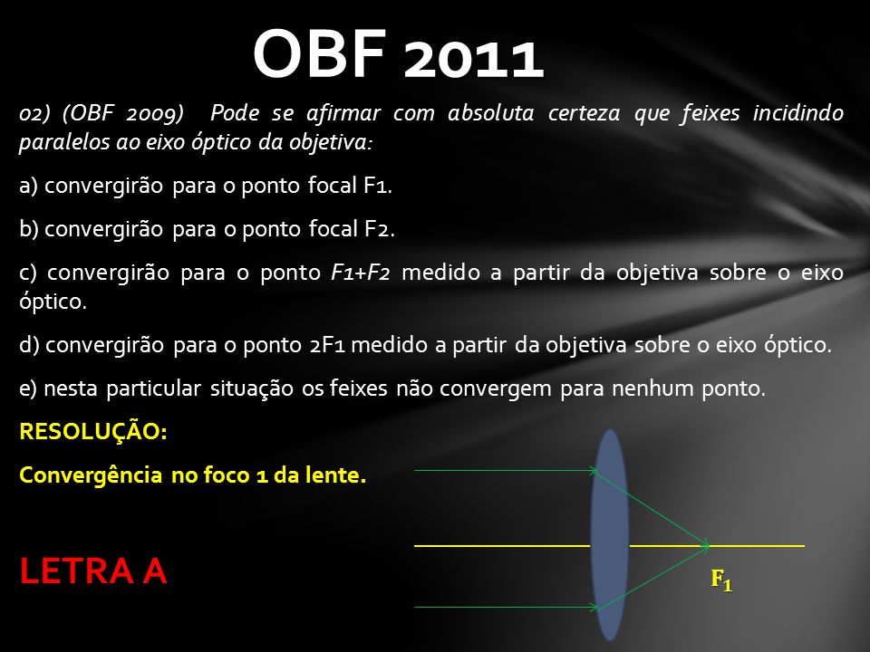 02) (OBF 2009) Pode se afirmar com absoluta certeza que feixes incidindo paralelos ao eixo óptico da objetiva: a) convergirão para o ponto focal F1. b