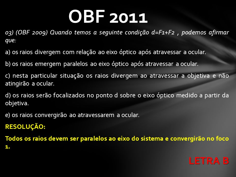 03) (OBF 2009) Quando temos a seguinte condição d=F1+F2, podemos afirmar que: a) os raios divergem com relação ao eixo óptico após atravessar a ocular